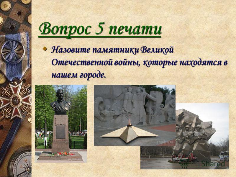 Вопрос 5 печати Назовите памятники Великой Отечественной войны, которые находятся в нашем городе. Назовите памятники Великой Отечественной войны, которые находятся в нашем городе.