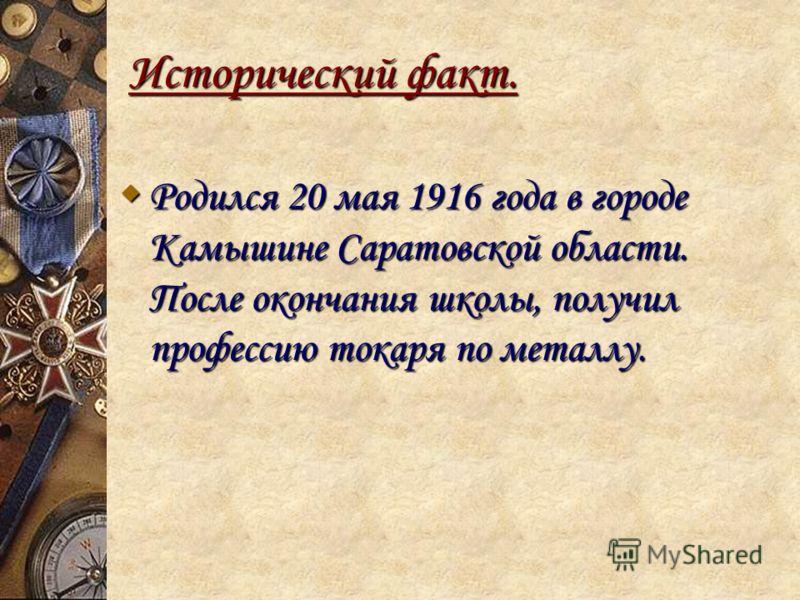 Исторический факт. Родился 20 мая 1916 года в городе Камышине Саратовской области. После окончания школы, получил профессию токаря по металлу. Родился 20 мая 1916 года в городе Камышине Саратовской области. После окончания школы, получил профессию то