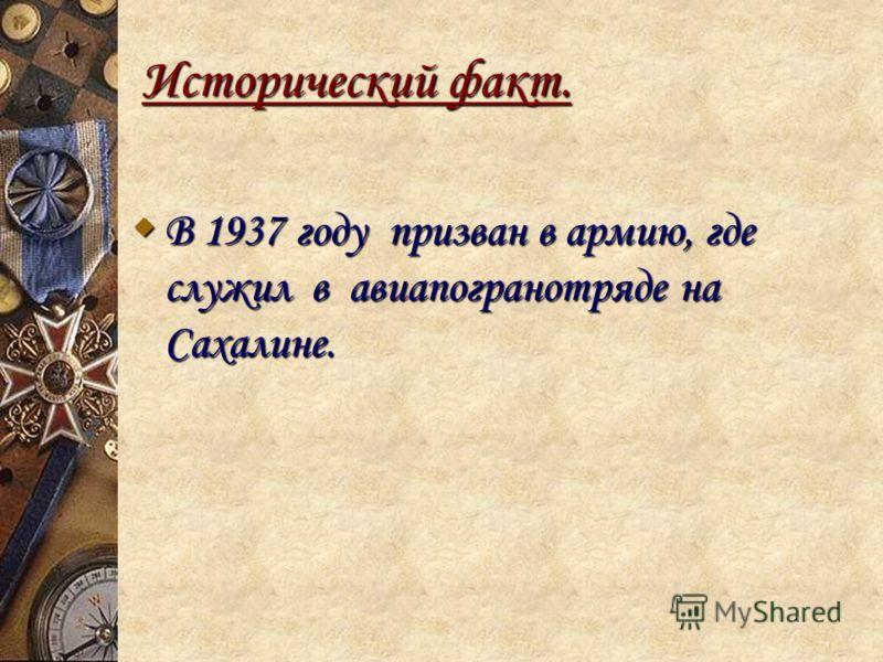 Исторический факт. В 1937 году призван в армию, где служил в авиапогранотряде на Сахалине. В 1937 году призван в армию, где служил в авиапогранотряде на Сахалине.