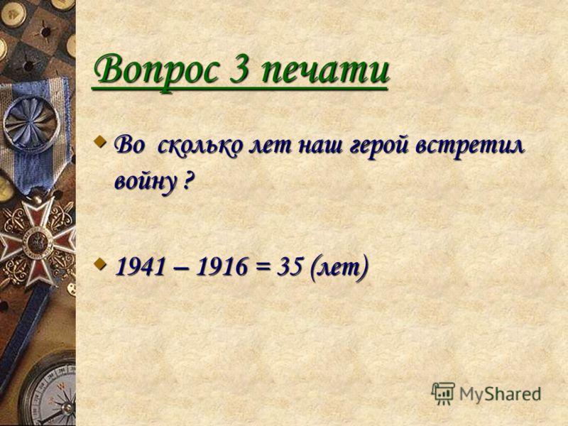 Вопрос 3 печати Во сколько лет наш герой встретил войну ? Во сколько лет наш герой встретил войну ? 1941 – 1916 = 35 (лет) 1941 – 1916 = 35 (лет)