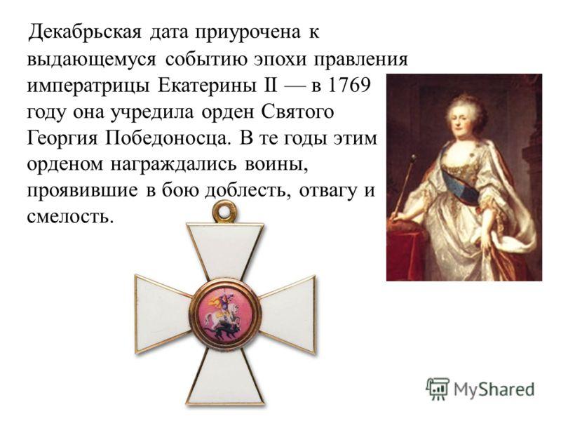 Декабрьская дата приурочена к выдающемуся событию эпохи правления императрицы Екатерины II в 1769 году она учредила орден Святого Георгия Победоносца. В те годы этим орденом награждались воины, проявившие в бою доблесть, отвагу и смелость.