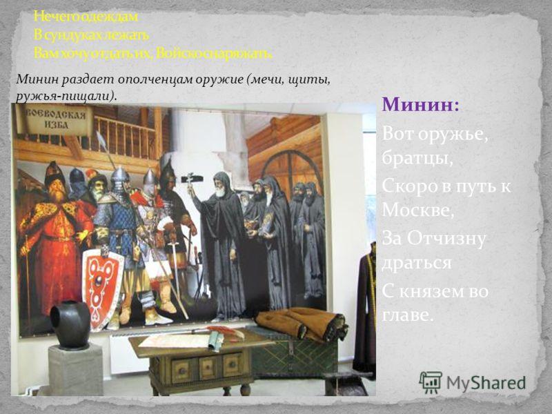 Минин: Вот оружье, братцы, Скоро в путь к Москве, За Отчизну драться С князем во главе. Минин раздает ополченцам оружие (мечи, щиты, ружья-пищали).