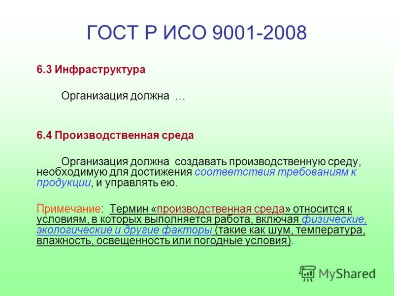 ГОСТ Р ИСО 9001-2008 6.3 Инфраструктура Организация должна … 6.4 Производственная среда Организация должна создавать производственную среду, необходимую для достижения соответствия требованиям к продукции, и управлять ею. Примечание: Термин «производ