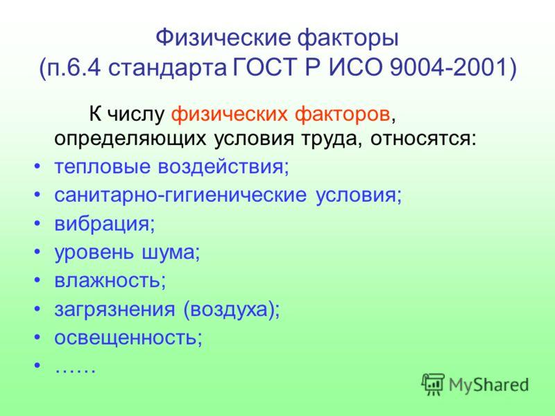 Физические факторы (п.6.4 стандарта ГОСТ Р ИСО 9004-2001) К числу физических факторов, определяющих условия труда, относятся: тепловые воздействия; санитарно-гигиенические условия; вибрация; уровень шума; влажность; загрязнения (воздуха); освещенност