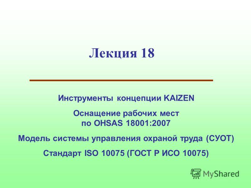 Лекция 18 Инструменты концепции KAIZEN Оснащение рабочих мест по OHSAS 18001:2007 Модель системы управления охраной труда (СУОТ) Стандарт ISO 10075 (ГОСТ Р ИСО 10075)