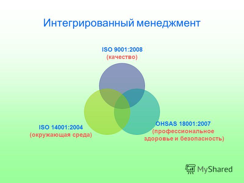 Интегрированный менеджмент ISO 9001:2008 (качество) OHSAS 18001:2007 (профессиональное здоровье и безопасность) ISO 14001:2004 (окружающая среда)