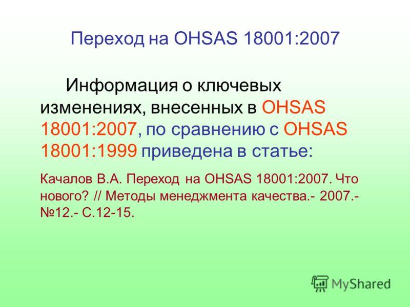 Переход на OHSAS 18001:2007 Информация о ключевых изменениях, внесенных в OHSAS 18001:2007, по сравнению с OHSAS 18001:1999 приведена в статье: Качалов В.А. Переход на OHSAS 18001:2007. Что нового? // Методы менеджмента качества.- 2007.- 12.- С.12-15