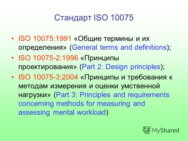 Стандарт ISO 10075 ISO 10075:1991 «Общие термины и их определения» (General terms and definitions); ISO 10075-2:1996 «Принципы проектирования» (Part 2: Design principles); ISO 10075-3:2004 «Принципы и требования к методам измерения и оценки умственно
