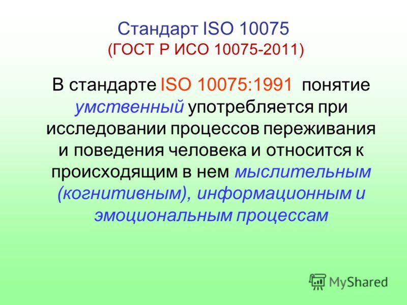 Стандарт ISO 10075 (ГОСТ Р ИСО 10075-2011) В стандарте ISO 10075:1991 понятие умственный употребляется при исследовании процессов переживания и поведения человека и относится к происходящим в нем мыслительным (когнитивным), информационным и эмоционал