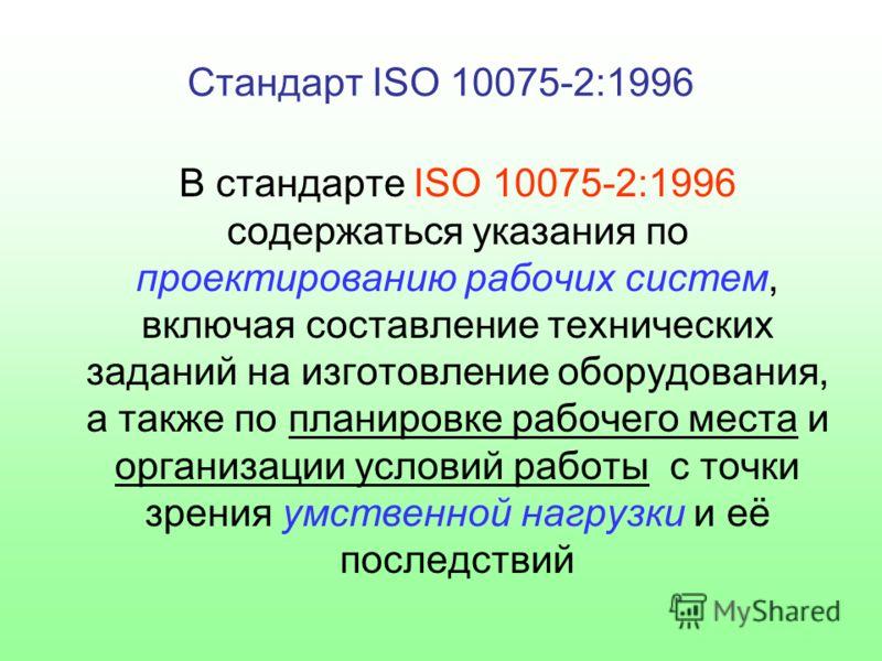 Стандарт ISO 10075-2:1996 В стандарте ISO 10075-2:1996 содержаться указания по проектированию рабочих систем, включая составление технических заданий на изготовление оборудования, а также по планировке рабочего места и организации условий работы с то