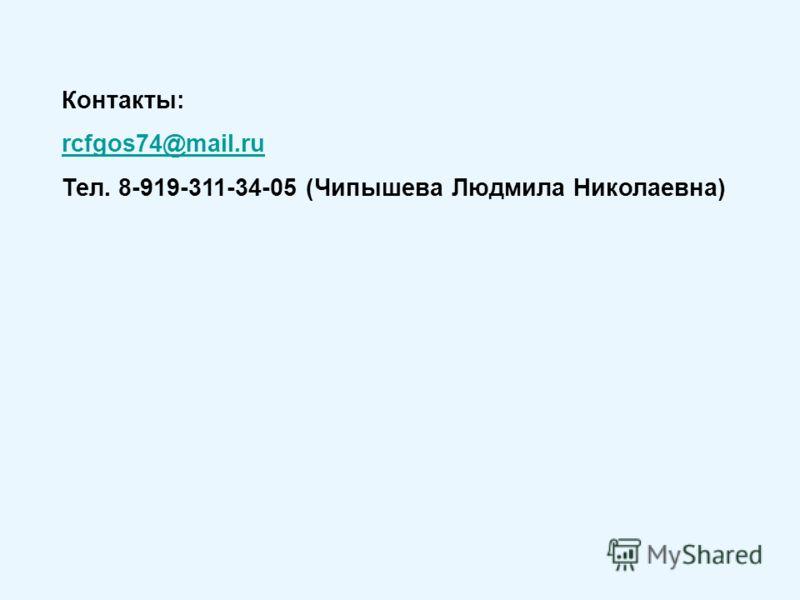 Контакты: rcfgos74@mail.ru Тел. 8-919-311-34-05 (Чипышева Людмила Николаевна)