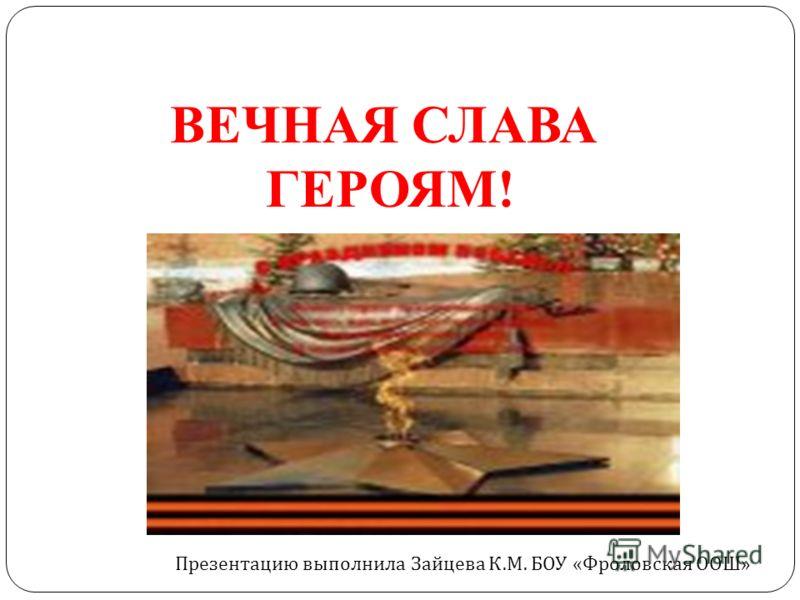 ВЕЧНАЯ СЛАВА ГЕРОЯМ! Презентацию выполнила Зайцева К. М. БОУ « Фроловская ООШ »