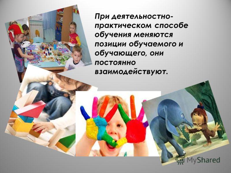 При деятельностно- практическом способе обучения меняются позиции обучаемого и обучающего, они постоянно взаимодействуют.