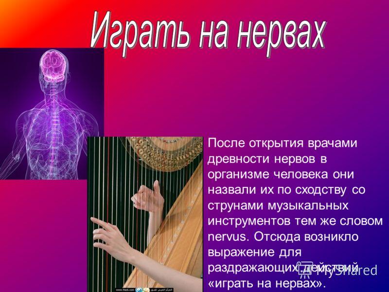 После открытия врачами древности нервов в организме человека они назвали их по сходству со струнами музыкальных инструментов тем же словом nervus. Отсюда возникло выражение для раздражающих действий «играть на нервах».