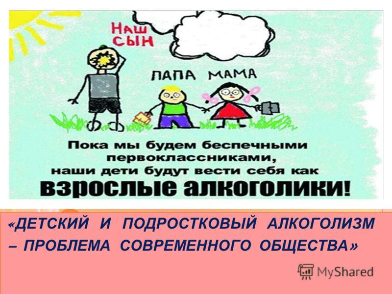 « ДЕТСКИЙ И ПОДРОСТКОВЫЙ АЛКОГОЛИЗМ – ПРОБЛЕМА СОВРЕМЕННОГО ОБЩЕСТВА »