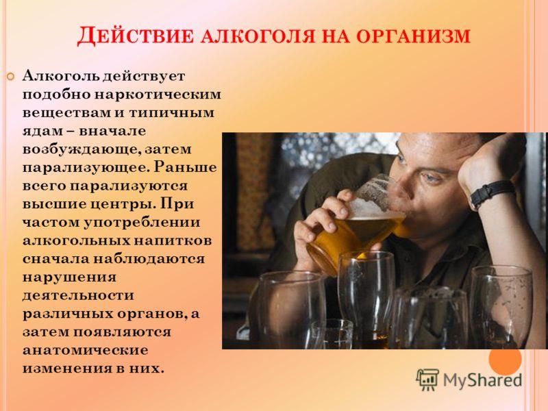 Д ЕЙСТВИЕ АЛКОГОЛЯ НА ОРГАНИЗМ Алкоголь действует подобно наркотическим веществам и типичным ядам – вначале возбуждающе, затем парализующее. Раньше всего парализуются высшие центры. При частом употреблении алкогольных напитков сначала наблюдаются нар