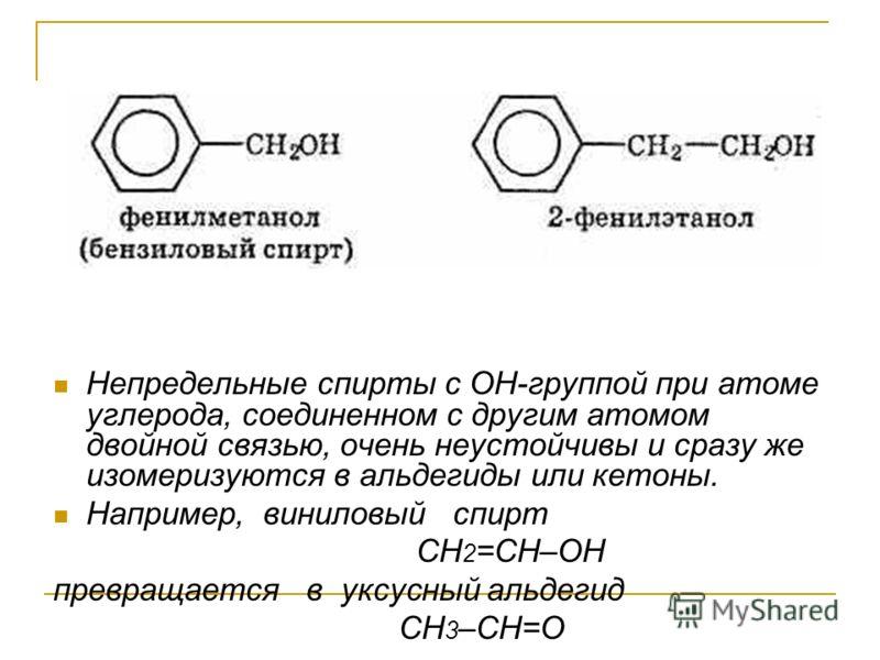 Непредельные спирты с ОН-группой при атоме углерода, соединенном с другим атомом двойной связью, очень неустойчивы и сразу же изомеризуются в альдегиды или кетоны. Например, виниловый спирт CH 2 =CH–OH превращается в уксусный альдегид CH 3 –CH=O