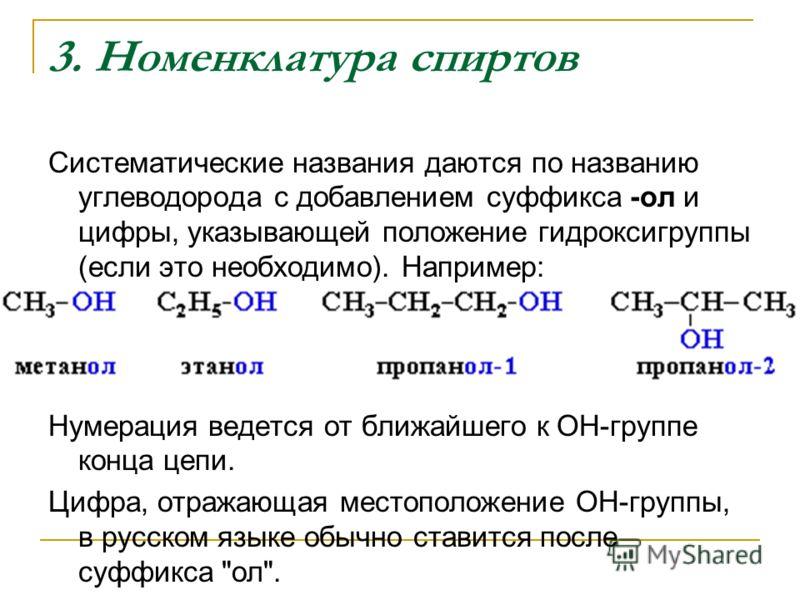 3. Номенклатура спиртов Систематические названия даются по названию углеводорода с добавлением суффикса -ол и цифры, указывающей положение гидроксигруппы (если это необходимо). Например: Нумерация ведется от ближайшего к ОН-группе конца цепи. Цифра,