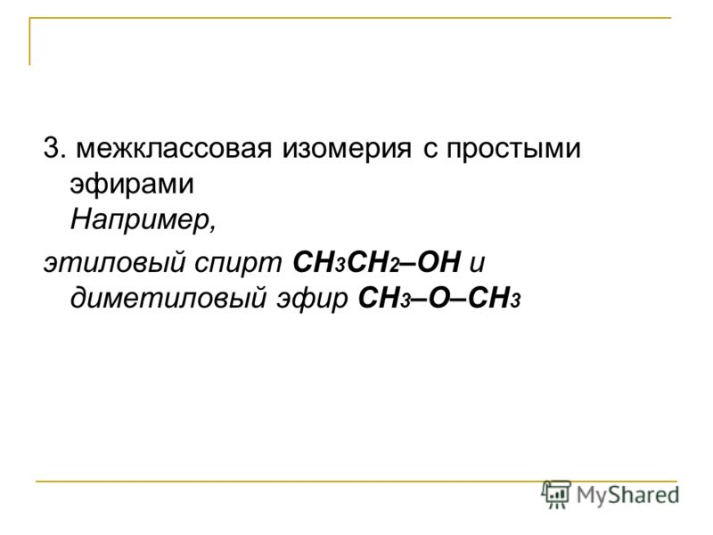 3. межклассовая изомерия с простыми эфирами Например, этиловый спирт СН 3 CH 2 –OH и диметиловый эфир CH 3 –O–CH 3