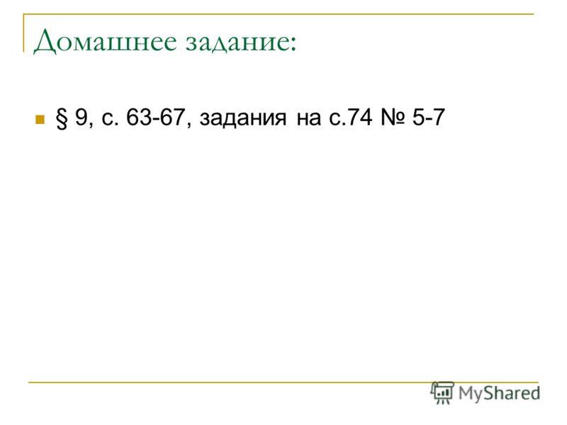 Домашнее задание: § 9, с. 63-67, задания на с.74 5-7