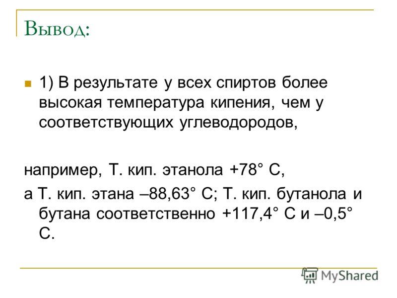 Вывод: 1) В результате у всех спиртов более высокая температура кипения, чем у соответствующих углеводородов, например, Т. кип. этанола +78° С, а Т. кип. этана –88,63° С; Т. кип. бутанола и бутана соответственно +117,4° С и –0,5° С.