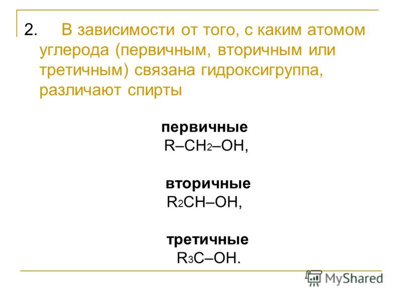2. В зависимости от того, с каким атомом углерода (первичным, вторичным или третичным) связана гидроксигруппа, различают спирты первичные R–CH 2 –OH, вторичные R 2 CH–OH, третичные R 3 C–OH.