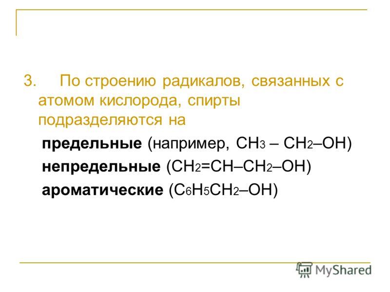 3. По строению радикалов, связанных с атомом кислорода, спирты подразделяются на предельные (например, СH 3 – CH 2 –OH) непредельные (CH 2 =CH–CH 2 –OH) ароматические (C 6 H 5 CH 2 –OH)