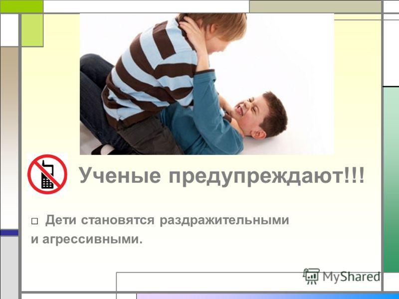 Ученые предупреждают!!! Дети становятся раздражительными и агрессивными.
