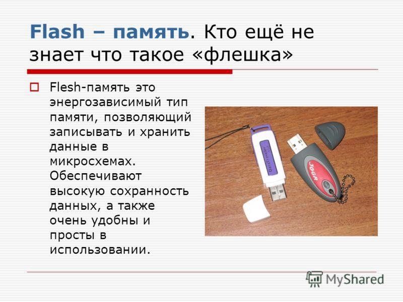 Flash – память. Кто ещё не знает что такое «флешка» Flesh-память это энергозависимый тип памяти, позволяющий записывать и хранить данные в микросхемах. Обеспечивают высокую сохранность данных, а также очень удобны и просты в использовании.