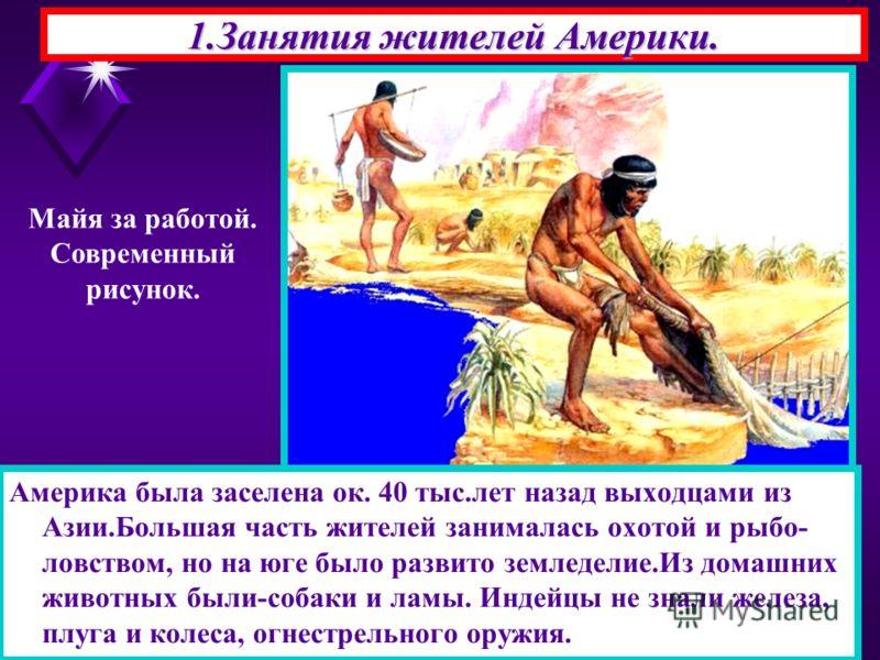 1.Занятия жителей Америки. Америка была заселена ок. 40 тыс.лет назад выходцами из Азии.Большая часть жителей занималась охотой и рыбо- ловством, но на юге было развито земледелие.Из домашних животных были-собаки и ламы. Индейцы не знали железа, плуг