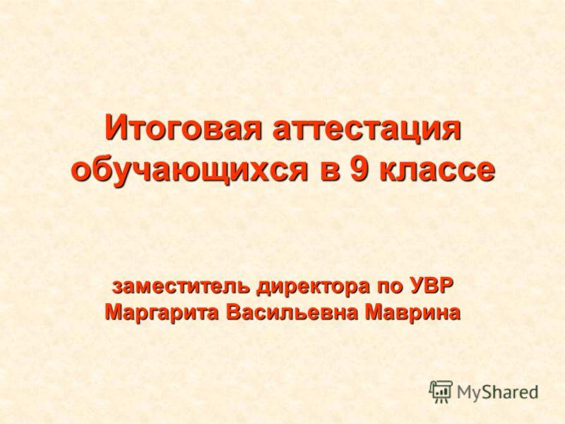Итоговая аттестация обучающихся в 9 классе заместитель директора по УВР Маргарита Васильевна Маврина