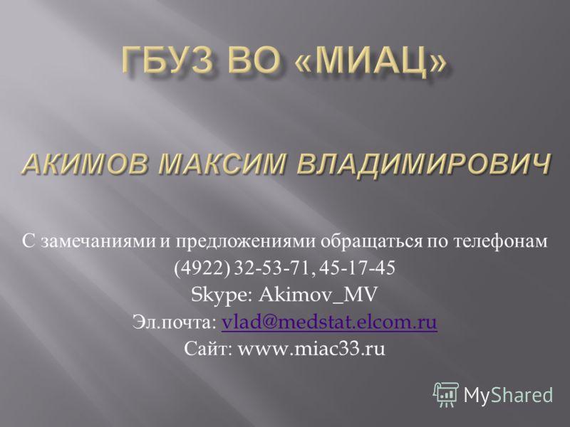 С замечаниями и предложениями обращаться по телефонам (4922) 32-53-71, 45-17-45 Skype: Akimov_MV Эл. почта : vlad@medstat.elcom.ruvlad@medstat.elcom.ru Сайт : www.miac33.ru