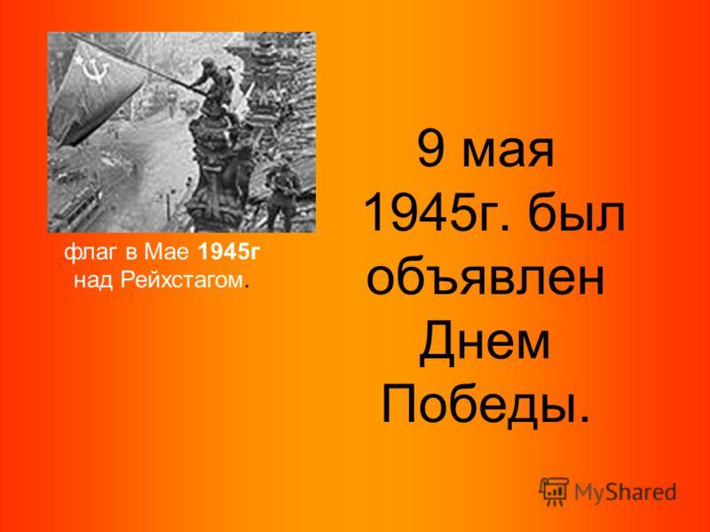 9 мая 1945г. был объявлен Днем Победы. флаг в Мае 1945г над Рейхстагом.