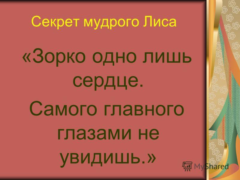 Секрет мудрого Лиса «Зорко одно лишь сердце. Самого главного глазами не увидишь.»