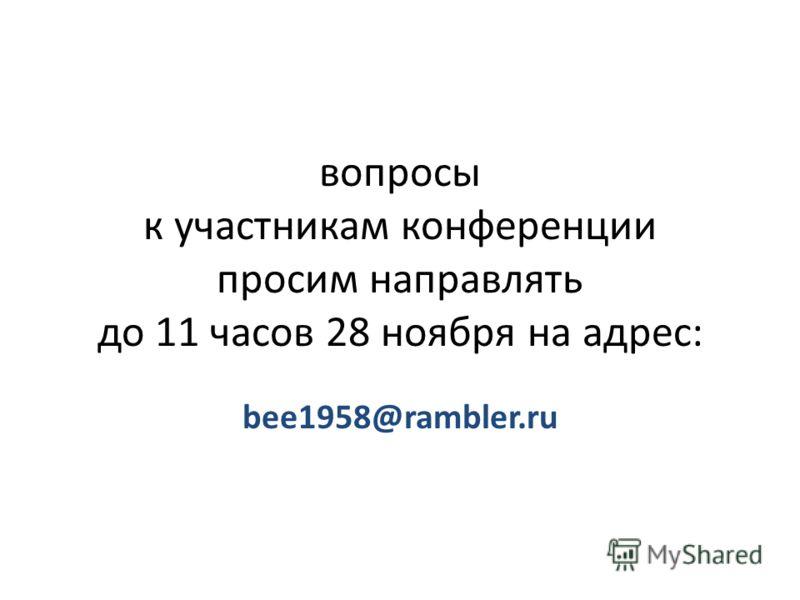вопросы к участникам конференции просим направлять до 11 часов 28 ноября на адрес: bee1958@rambler.ru