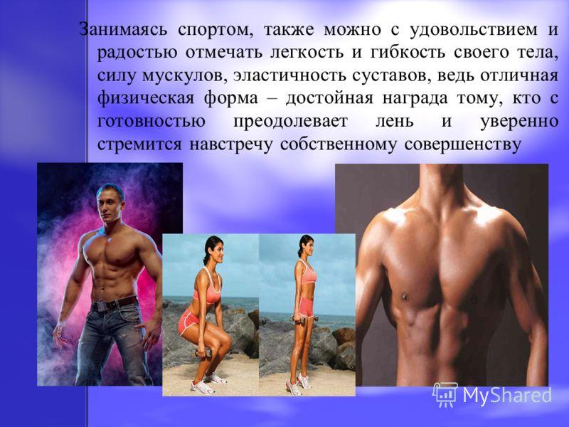 Занимаясь спортом, также можно с удовольствием и радостью отмечать легкость и гибкость своего тела, силу мускулов, эластичность суставов, ведь отличная физическая форма – достойная награда тому, кто с готовностью преодолевает лень и уверенно стремитс