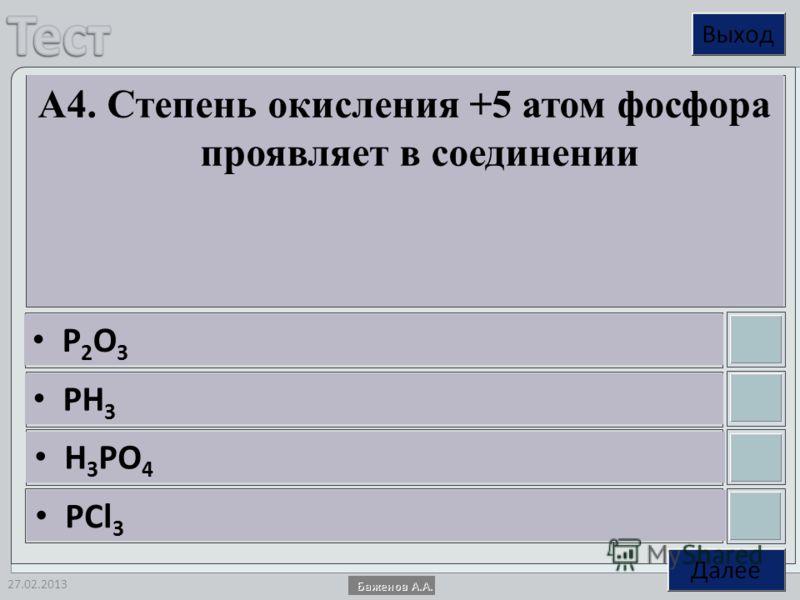 27.02.2013 А4. Степень окисления +5 атом фосфора проявляет в соединении P 2 O 3 PH 3 H 3 PO 4 PCl 3