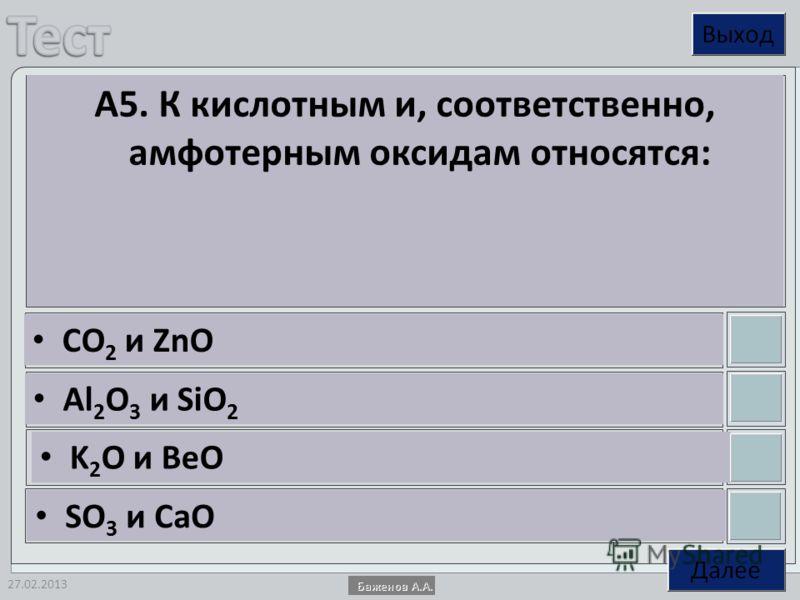 27.02.2013 А5. К кислотным и, соответственно, амфотерным оксидам относятся: CO 2 и ZnO Al 2 O 3 и SiO 2 K 2 O и BeO SO 3 и CaO