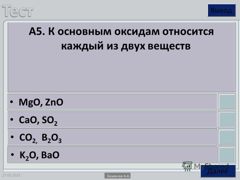 27.02.2013 А5. К основным оксидам относится каждый из двух веществ MgO, ZnO CaO, SO 2 CO 2, B 2 O 3 K 2 O, BaO