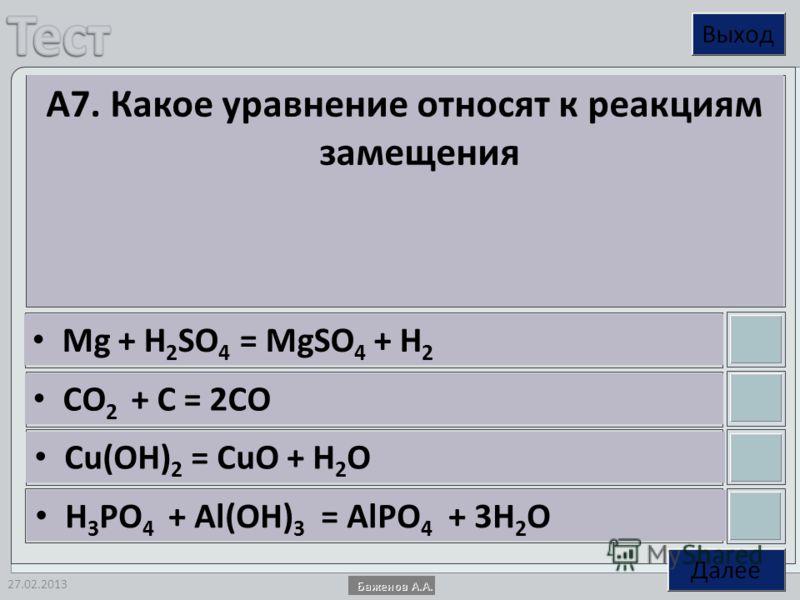 27.02.2013 А7. Какое уравнение относят к реакциям замещения Mg + H 2 SO 4 = MgSO 4 + H 2 CO 2 + C = 2CO Cu(OH) 2 = CuO + H 2 O H 3 PO 4 + Al(OH) 3 = AlPO 4 + 3H 2 O