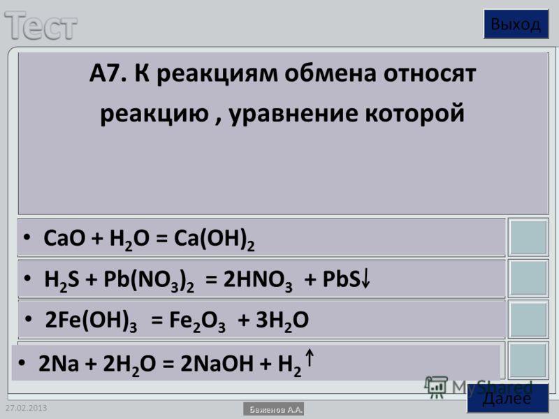 27.02.2013 А7. К реакциям обмена относят реакцию, уравнение которой СaO + H 2 O = Ca(OH) 2 H 2 S + Pb(NO 3 ) 2 = 2HNO 3 + PbS 2Fe(OH) 3 = Fe 2 O 3 + 3H 2 O 2Na + 2H 2 O = 2NaOH + H 2