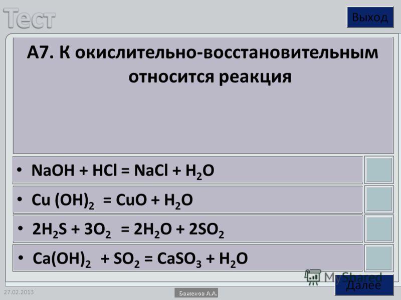 27.02.2013 А7. К окислительно-восстановительным относится реакция NaOH + HCl = NaCl + H 2 O Cu (OH) 2 = CuO + H 2 O 2H 2 S + 3O 2 = 2H 2 O + 2SO 2 Ca(OH) 2 + SO 2 = CaSO 3 + H 2 O