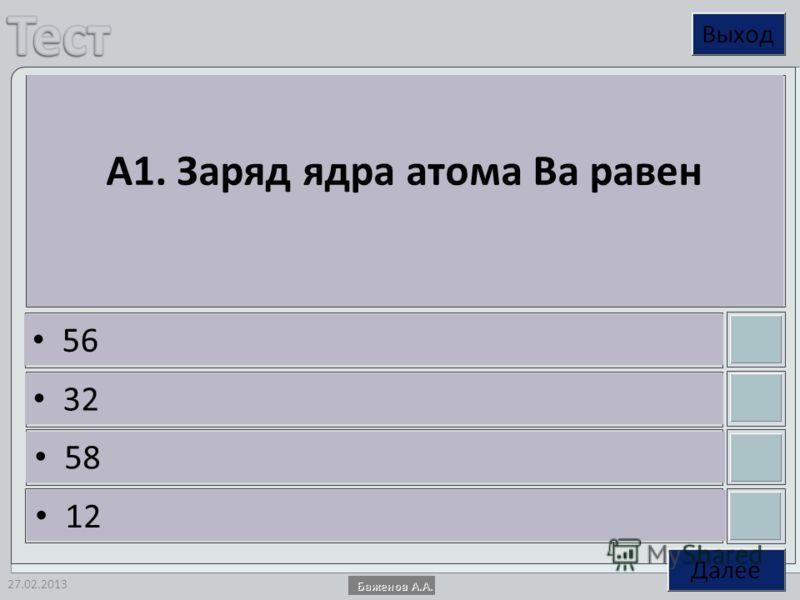 27.02.2013 А1. Заряд ядра атома Ba равен 56 32 58 12