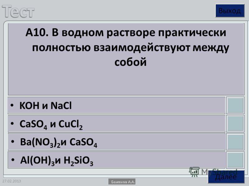 27.02.2013 А10. В водном растворе практически полностью взаимодействуют между собой KOH и NaCl CaSO 4 и CuCl 2 Ba(NO 3 ) 2 и CaSO 4 Al(OH) 3 и H 2 SiO 3