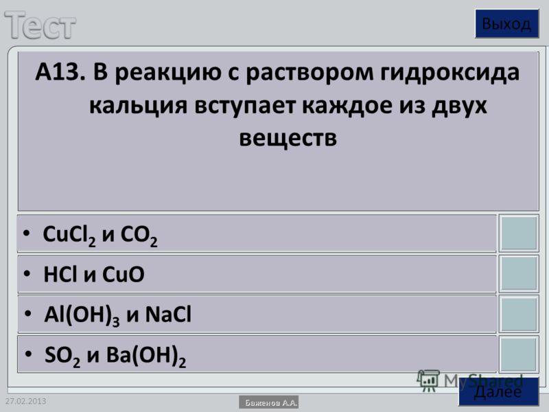 27.02.2013 А13. В реакцию с раствором гидроксида кальция вступает каждое из двух веществ СuCl 2 и CO 2 HCl и CuO Al(OH) 3 и NaCl SO 2 и Ba(OH) 2