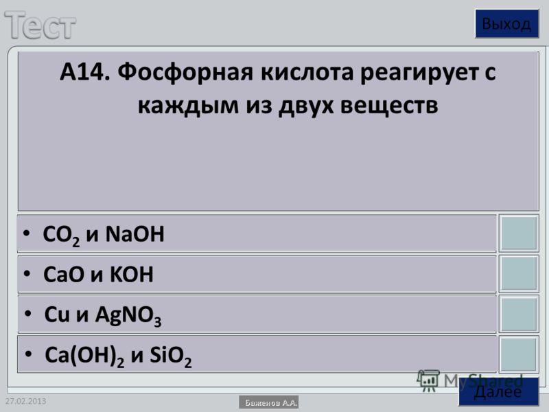 27.02.2013 А14. Фосфорная кислота реагирует с каждым из двух веществ CO 2 и NaOH CaO и KOH Cu и AgNO 3 Ca(OH) 2 и SiO 2