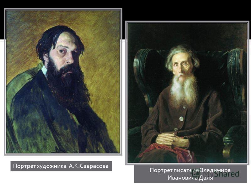 Портрет художника А.К.Саврасова Портрет писателя Владимира Ивановича Даля