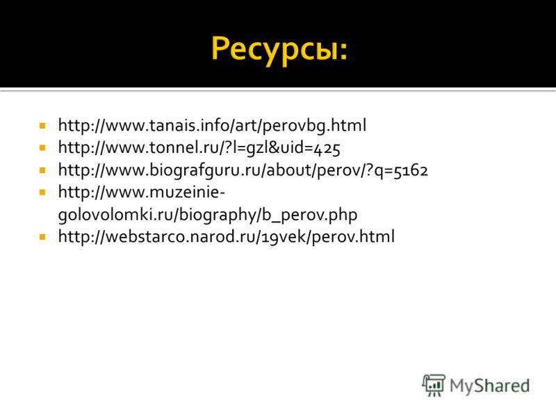 http://www.tanais.info/art/perovbg.html http://www.tonnel.ru/?l=gzl&uid=425 http://www.biografguru.ru/about/perov/?q=5162 http://www.muzeinie- golovolomki.ru/biography/b_perov.php http://webstarco.narod.ru/19vek/perov.html