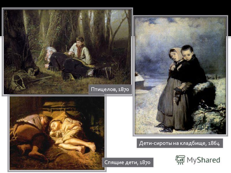 Дети-сироты на кладбище, 1864 Птицелов, 1870 Спящие дети, 1870