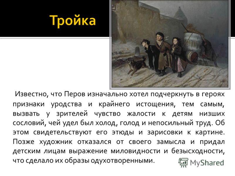 Известно, что Перов изначально хотел подчеркнуть в героях признаки уродства и крайнего истощения, тем самым, вызвать у зрителей чувство жалости к детям низших сословий, чей удел был холод, голод и непосильный труд. Об этом свидетельствуют его этюды и
